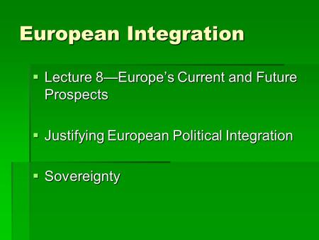 European Integration  Lecture 8—Europe's Current and Future Prospects  Justifying European Political Integration  Sovereignty.