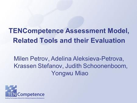 TENCompetence Assessment Model, Related Tools and their Evaluation Milen Petrov, Adelina Aleksieva-Petrova, Krassen Stefanov, Judith Schoonenboom, Yongwu.