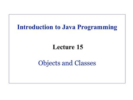 Introduction to Java Programming Lecture 15 Objects and Classes.