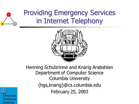 Providing Emergency Services in Internet Telephony Henning Schulzrinne and Knarig Arabshian Department of Computer Science Columbia University