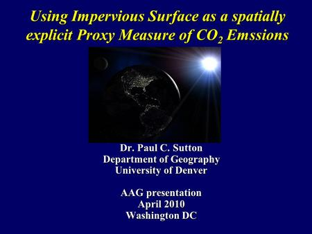 Using Impervious Surface as a spatially explicit Proxy Measure of CO 2 Emssions Dr. Paul C. Sutton Department of Geography University of Denver AAG presentation.