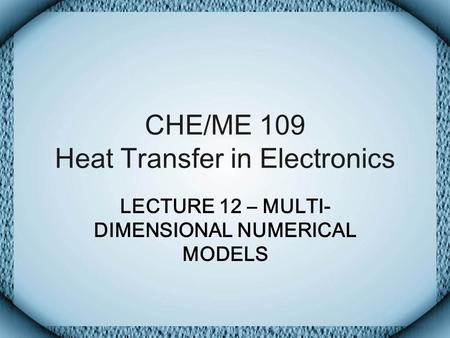 CHE/ME 109 Heat Transfer in Electronics LECTURE 12 – MULTI- DIMENSIONAL NUMERICAL MODELS.