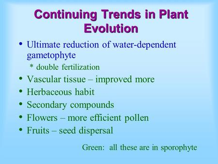 Continuing Trends in Plant Evolution Ultimate reduction of water-dependent gametophyte *double fertilization Vascular tissue – improved more Herbaceous.