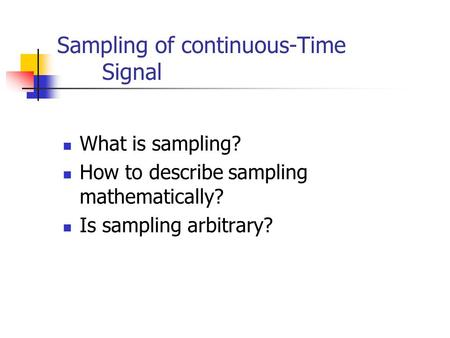Sampling of continuous-Time Signal What is sampling? How to describe sampling mathematically? Is sampling arbitrary?