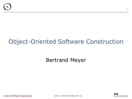 Chair of Software Engineering OOSC - Summer Semester 2004 - 22 1 Object-Oriented Software Construction Bertrand Meyer.