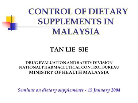 CONTROL OF DIETARY SUPPLEMENTS IN MALAYSIA TAN LIE SIE DRUG EVALUATION AND SAFETY DIVISION NATIONAL PHARMACEUTICAL CONTROL BUREAU MINISTRY OF HEALTH MALAYSIA.