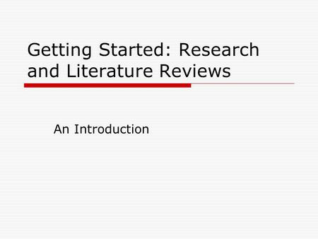 Getting Started: Research and Literature Reviews An Introduction.