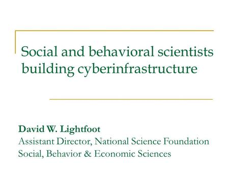 Social and behavioral scientists building cyberinfrastructure David W. Lightfoot Assistant Director, National Science Foundation Social, Behavior & Economic.