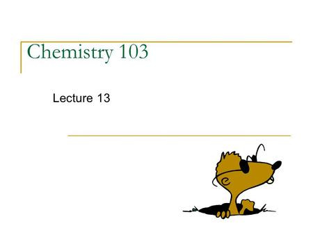 Chemistry 103 Lecture 13. Outline I. The MOLE continued…. II. Determining Chemical Formulas  Percent Composition (review)  Empirical/Molecular Formulas.