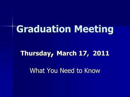 Graduation Meeting Thursday, March 17, 2011 What You Need to Know.