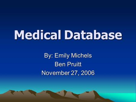 Medical Database By: Emily Michels Ben Pruitt November 27, 2006.