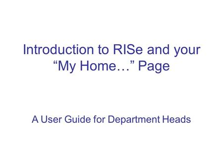 "A User Guide for Department Heads Introduction to RISe and your ""My Home…"" Page."