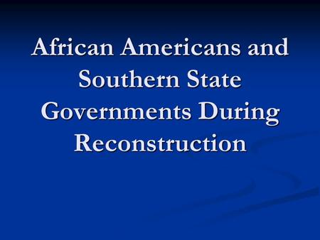 African Americans and Southern State Governments During Reconstruction.