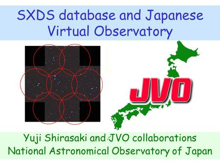 SXDS database and Japanese Virtual Observatory Yuji Shirasaki and JVO collaborations National Astronomical Observatory of Japan.