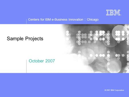 Centers for IBM e-Business Innovation :: Chicago © 2007 IBM Corporation Sample Projects October 2007.