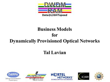Business Models for Dynamically Provisioned Optical Networks Tal Lavian DWDM RAM DWDM RAM Defense Advanced Research Projects Agency BUSINESS.