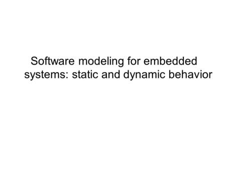 Software modeling for embedded systems: static and dynamic behavior.