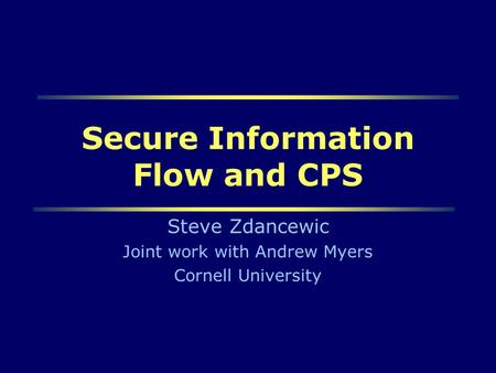 Steve Zdancewic ESOP011 Secure Information Flow and CPS Steve Zdancewic Joint work with Andrew Myers Cornell University.