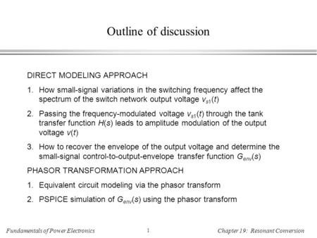 Fundamentals of Power Electronics 1 Chapter 19: Resonant Conversion Outline of discussion DIRECT MODELING APPROACH 1.How small-signal variations in the.