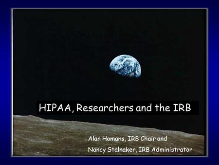 HIPAA, Researchers and the IRB Alan Homans, IRB Chair and Nancy Stalnaker, IRB Administrator.