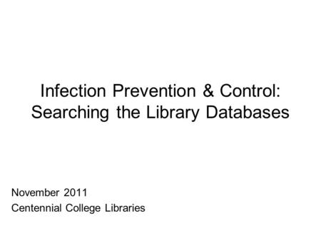 Infection Prevention & Control: Searching the Library Databases November 2011 Centennial College Libraries.