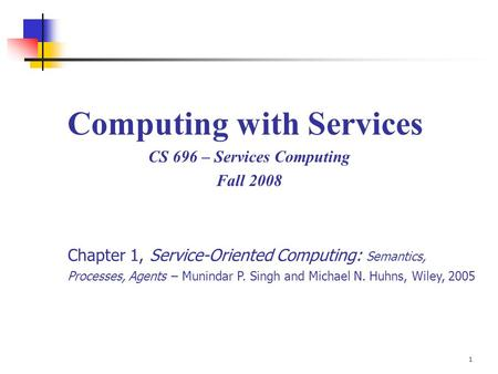 1 Computing with Services CS 696 – Services Computing Fall 2008 Chapter 1, Service-Oriented Computing: Semantics, Processes, Agents – Munindar P. Singh.