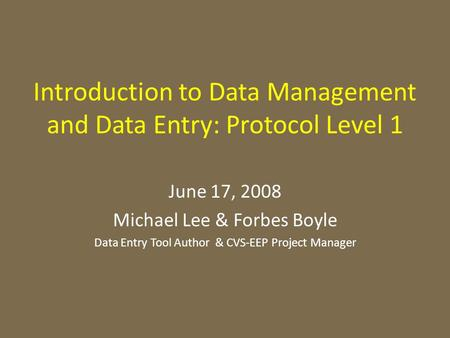 Introduction to Data Management and Data Entry: Protocol Level 1 June 17, 2008 Michael Lee & Forbes Boyle Data Entry Tool Author & CVS-EEP Project Manager.