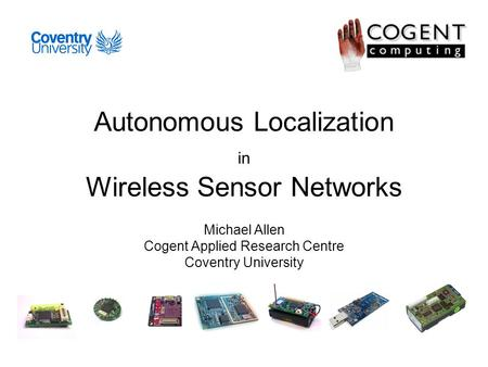 Autonomous Localization in Wireless Sensor Networks Michael Allen Cogent Applied Research Centre Coventry University.