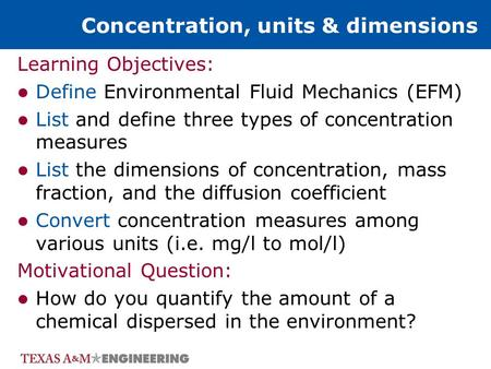 Concentration, units & dimensions Learning Objectives: Define Environmental Fluid Mechanics (EFM) List and define three types of concentration measures.
