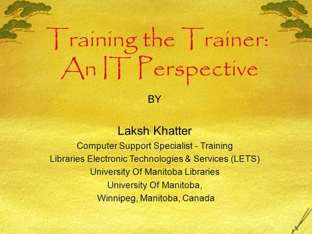Training the Trainer: An IT Perspective BY Laksh Khatter Computer Support Specialist - Training Libraries Electronic Technologies & Services (LETS)‏ University.