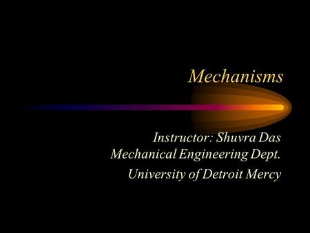 Mechanisms Instructor: Shuvra Das Mechanical Engineering Dept.