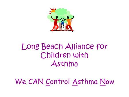 Long Beach Alliance for Children with Asthma We CAN Control Asthma Now.