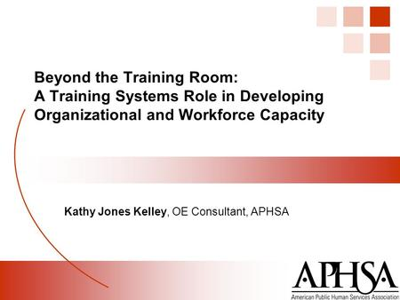Beyond the Training Room: A Training Systems Role in Developing Organizational and Workforce Capacity Kathy Jones Kelley, OE Consultant, APHSA.
