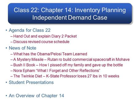 Class 22: Chapter 14: Inventory Planning Independent Demand Case Agenda for Class 22 –Hand Out and explain Diary 2 Packet –Discuss revised course schedule.