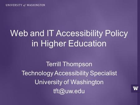 Terrill Thompson Technology Accessibility Specialist University of Washington Web and IT Accessibility Policy in Higher Education.