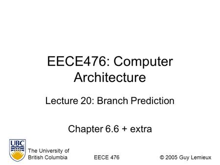 EECE476: Computer Architecture Lecture 20: Branch Prediction Chapter 6.6 + extra The University of British ColumbiaEECE 476© 2005 Guy Lemieux.
