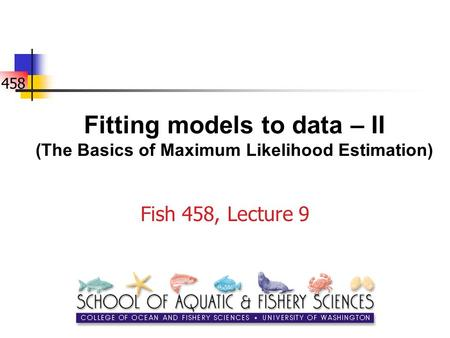 458 Fitting models to data – II (The Basics of Maximum Likelihood Estimation) Fish 458, Lecture 9.