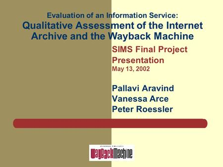 Evaluation of an Information Service: Qualitative Assessment of the Internet Archive and the Wayback Machine SIMS Final Project Presentation May 13, 2002.