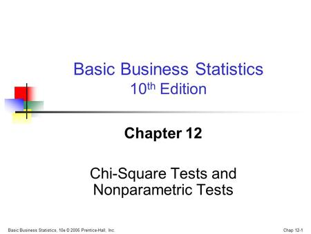 Basic Business Statistics, 10e © 2006 Prentice-Hall, Inc. Chap 12-1 Chapter 12 Chi-Square Tests and Nonparametric Tests Basic Business Statistics 10 th.