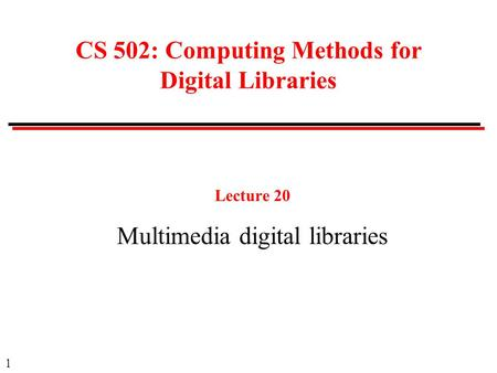 1 CS 502: Computing Methods for Digital Libraries Lecture 20 Multimedia digital libraries.