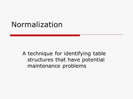 Normalization A technique for identifying table structures that have potential maintenance problems.