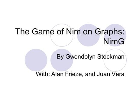 The Game of Nim on Graphs: NimG By Gwendolyn Stockman With: Alan Frieze, and Juan Vera.