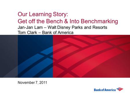 Our Learning Story: Get off the Bench & Into Benchmarking Jan-Jan Lam – Walt Disney Parks and Resorts Tom Clark – Bank of America November 7, 2011.