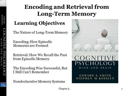 Chapter 51 Encoding and Retrieval from Long-Term Memory The Nature of Long-Term Memory Encoding: How Episodic Memories are Formed Retrieval: How We Recall.