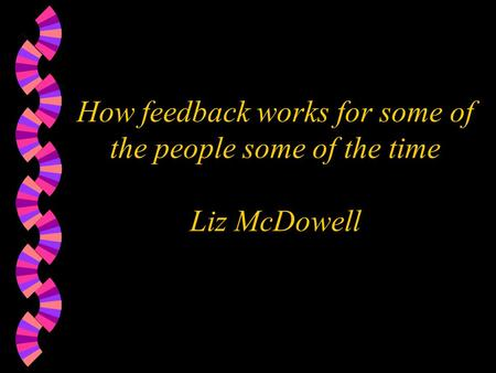 How feedback works for some of the people some of the time Liz McDowell.