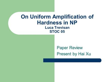 On Uniform Amplification of Hardness in NP Luca Trevisan STOC 05 Paper Review Present by Hai Xu.