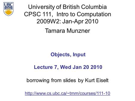 University of British Columbia CPSC 111, Intro to Computation 2009W2: Jan-Apr 2010 Tamara Munzner 1 Objects, Input Lecture 7, Wed Jan 20 2010