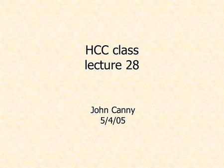 HCC class lecture 28 John Canny 5/4/05. Administrivia 10-minute project presentations next Monday and Weds at this time. Volunteers for Monday? Or alphabetical…
