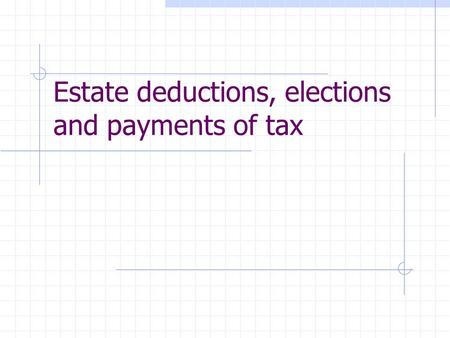 Estate deductions, elections and payments of tax.