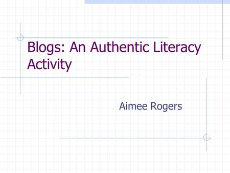 Blogs: An Authentic Literacy Activity Aimee Rogers.